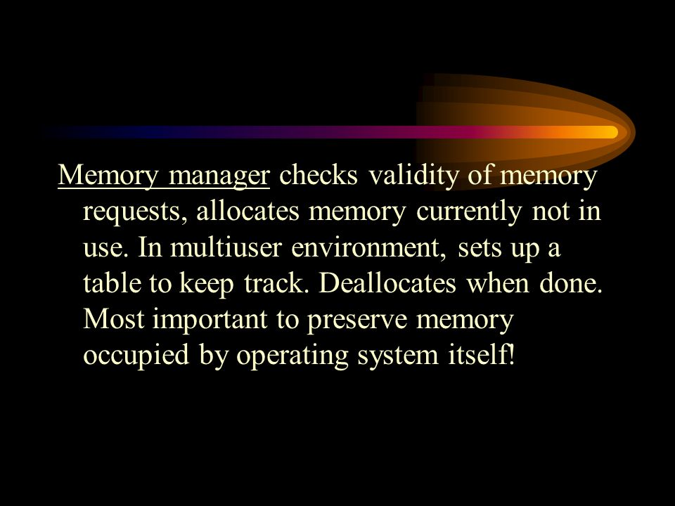 Memory manager checks validity of memory requests, allocates memory currently not in use.