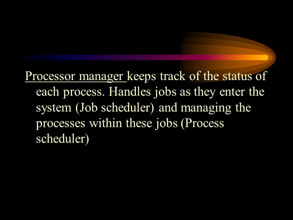 Processor manager keeps track of the status of each process.