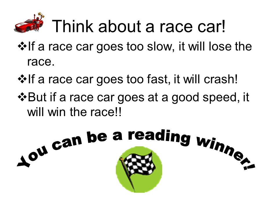 Think about a race car.  If a race car goes too slow, it will lose the race.