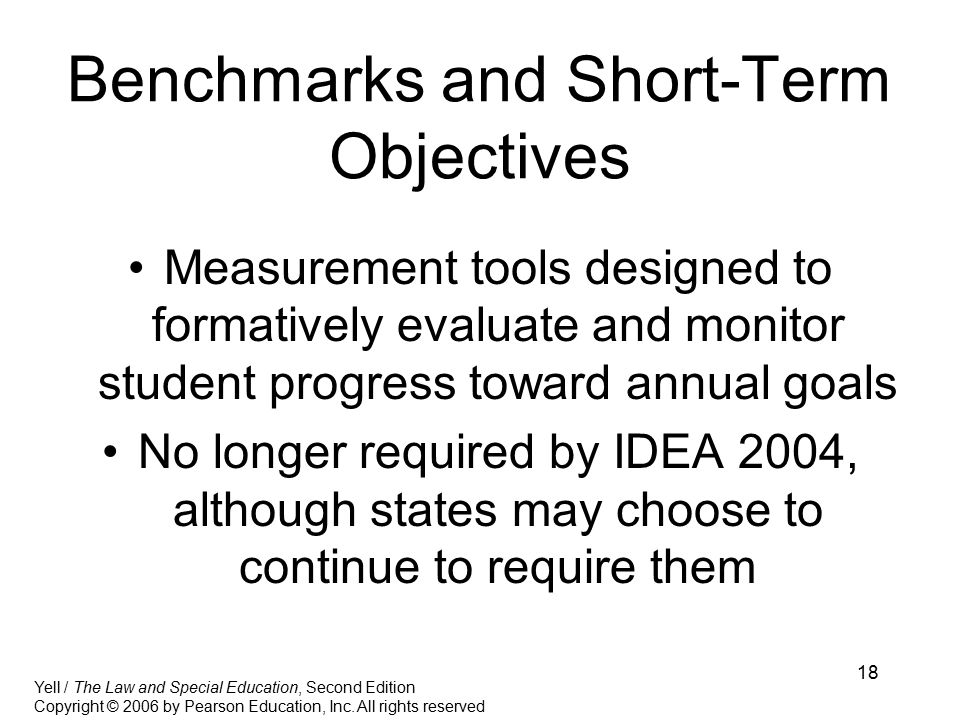 18 Benchmarks and Short-Term Objectives Measurement tools designed to formatively evaluate and monitor student progress toward annual goals No longer required by IDEA 2004, although states may choose to continue to require them Yell / The Law and Special Education, Second Edition Copyright © 2006 by Pearson Education, Inc.
