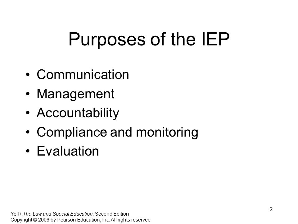 2 Purposes of the IEP Communication Management Accountability Compliance and monitoring Evaluation Yell / The Law and Special Education, Second Edition Copyright © 2006 by Pearson Education, Inc.