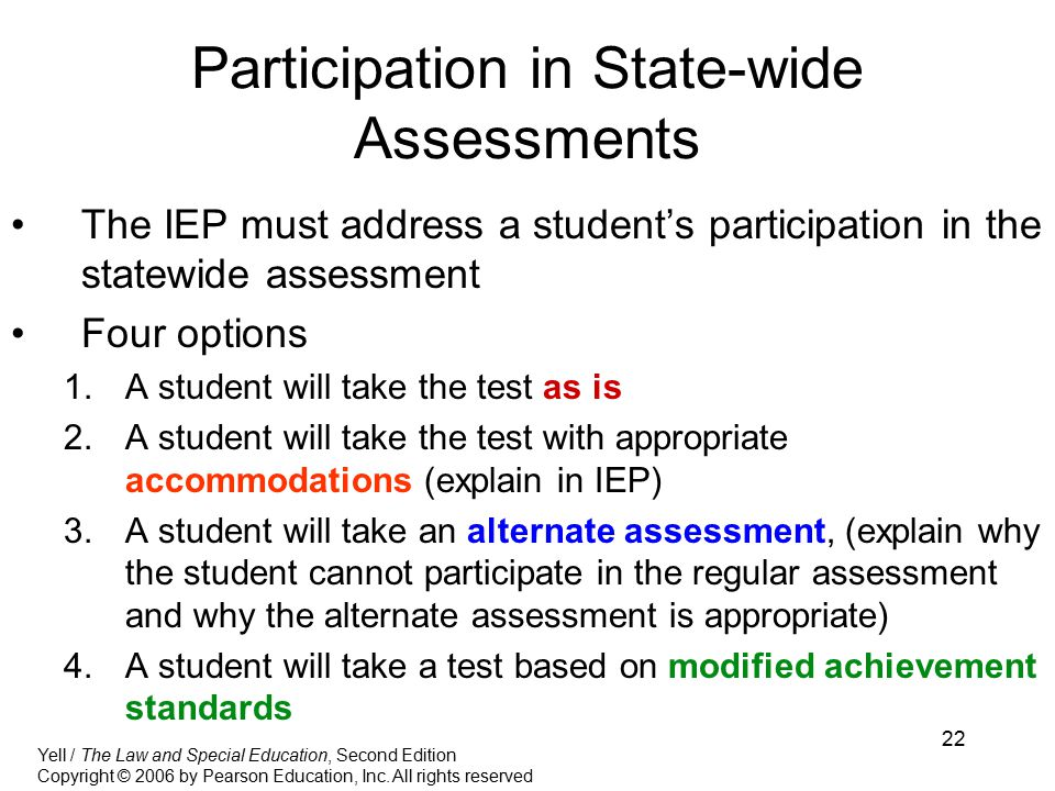 22 Participation in State-wide Assessments The IEP must address a student's participation in the statewide assessment Four options 1.A student will take the test as is 2.A student will take the test with appropriate accommodations (explain in IEP) 3.A student will take an alternate assessment, (explain why the student cannot participate in the regular assessment and why the alternate assessment is appropriate) 4.A student will take a test based on modified achievement standards Yell / The Law and Special Education, Second Edition Copyright © 2006 by Pearson Education, Inc.