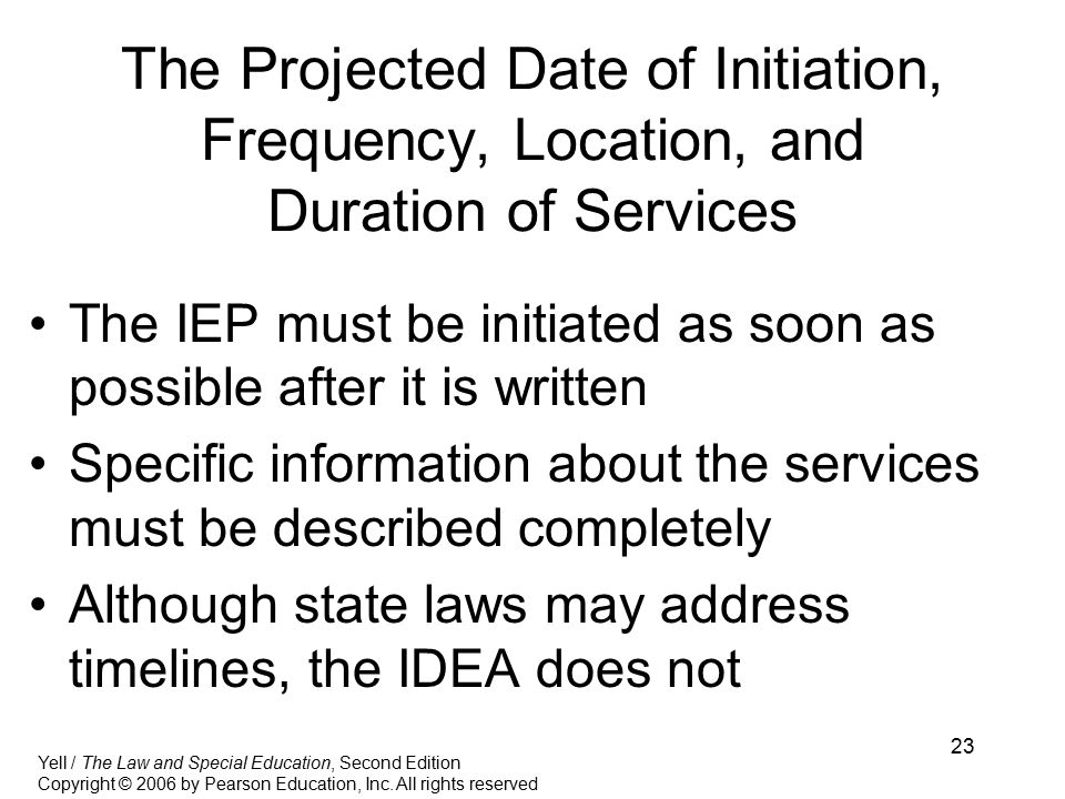 23 The Projected Date of Initiation, Frequency, Location, and Duration of Services The IEP must be initiated as soon as possible after it is written Specific information about the services must be described completely Although state laws may address timelines, the IDEA does not Yell / The Law and Special Education, Second Edition Copyright © 2006 by Pearson Education, Inc.