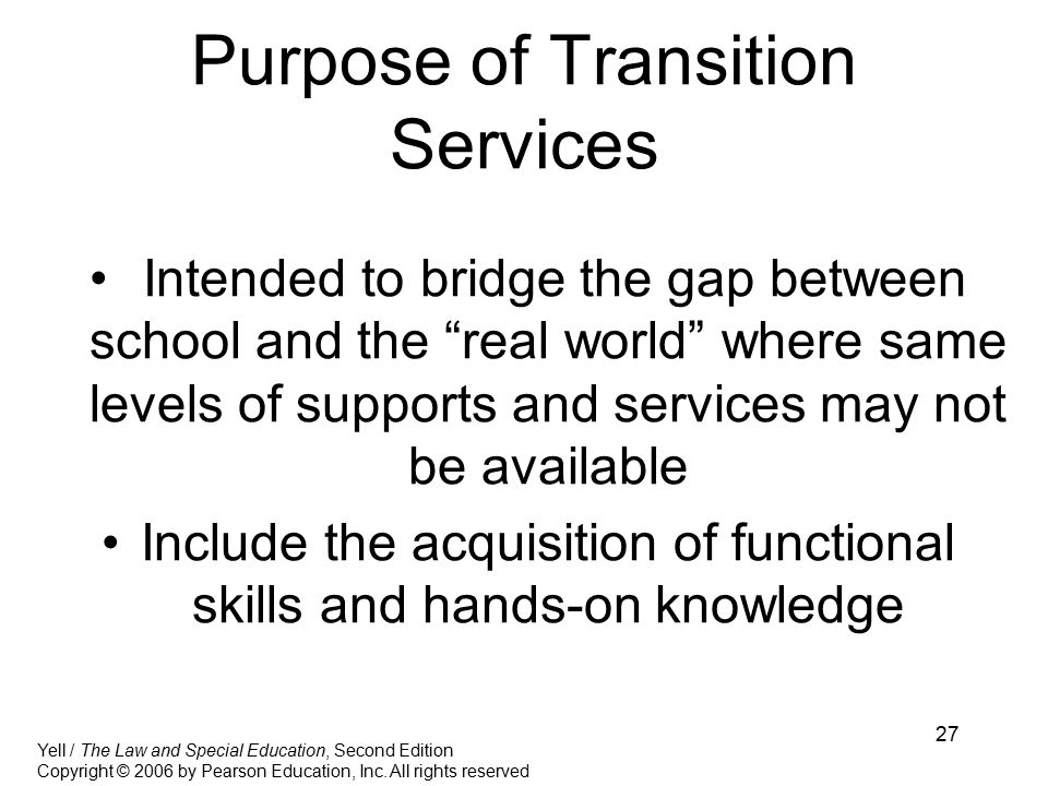 27 Purpose of Transition Services Intended to bridge the gap between school and the real world where same levels of supports and services may not be available Include the acquisition of functional skills and hands-on knowledge Yell / The Law and Special Education, Second Edition Copyright © 2006 by Pearson Education, Inc.