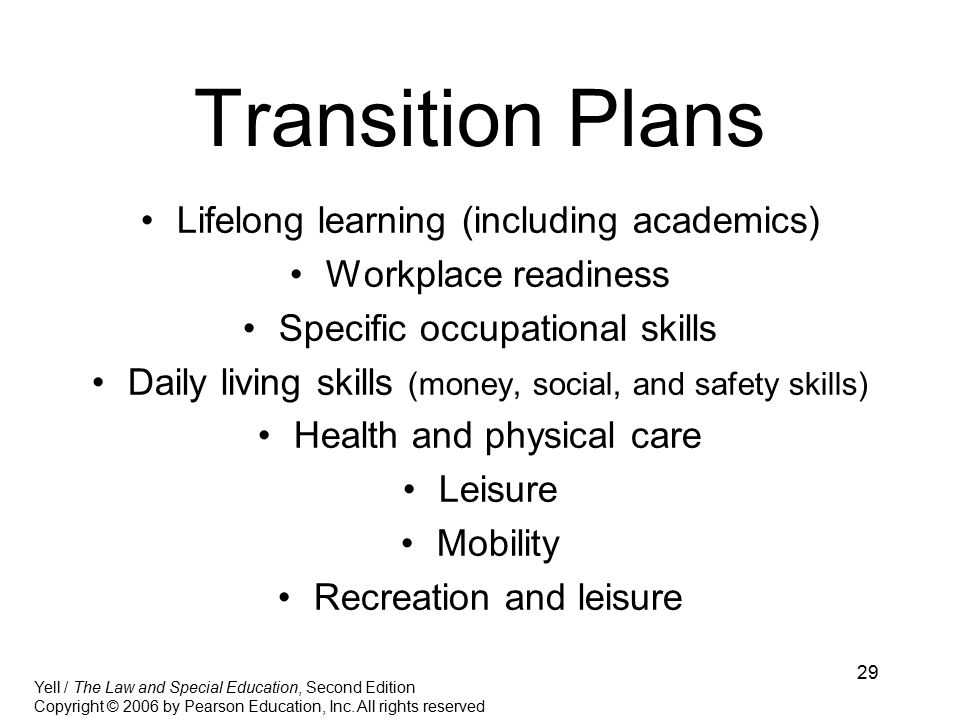 29 Transition Plans Lifelong learning (including academics) Workplace readiness Specific occupational skills Daily living skills (money, social, and safety skills) Health and physical care Leisure Mobility Recreation and leisure Yell / The Law and Special Education, Second Edition Copyright © 2006 by Pearson Education, Inc.