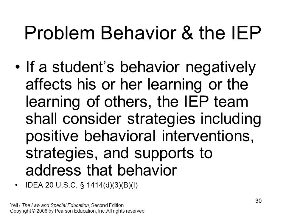 30 Problem Behavior & the IEP If a student's behavior negatively affects his or her learning or the learning of others, the IEP team shall consider strategies including positive behavioral interventions, strategies, and supports to address that behavior IDEA 20 U.S.C.