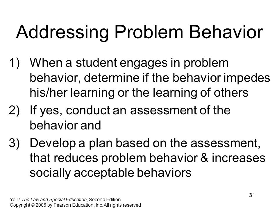31 Addressing Problem Behavior 1)When a student engages in problem behavior, determine if the behavior impedes his/her learning or the learning of others 2)If yes, conduct an assessment of the behavior and 3)Develop a plan based on the assessment, that reduces problem behavior & increases socially acceptable behaviors Yell / The Law and Special Education, Second Edition Copyright © 2006 by Pearson Education, Inc.