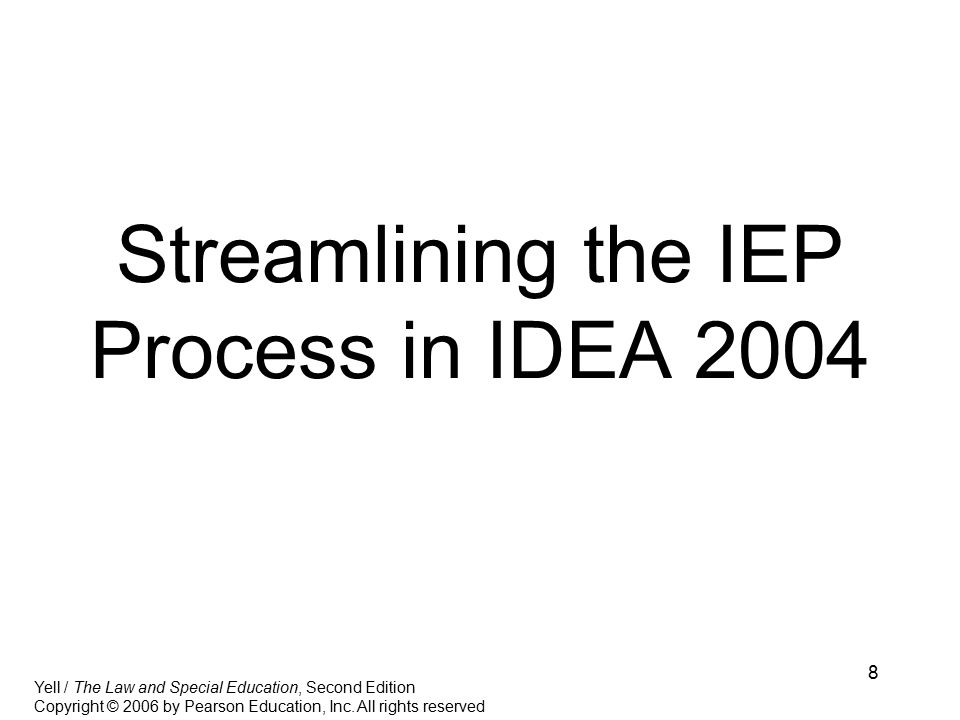 8 Streamlining the IEP Process in IDEA 2004 Yell / The Law and Special Education, Second Edition Copyright © 2006 by Pearson Education, Inc.