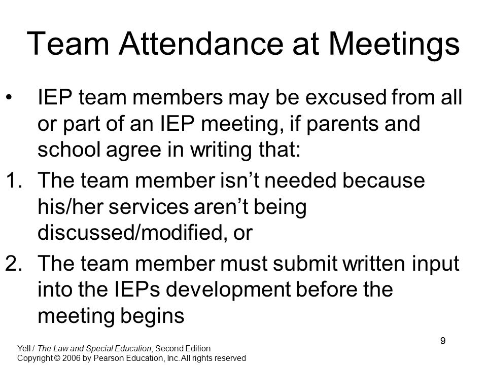 9 Team Attendance at Meetings IEP team members may be excused from all or part of an IEP meeting, if parents and school agree in writing that: 1.The team member isn't needed because his/her services aren't being discussed/modified, or 2.The team member must submit written input into the IEPs development before the meeting begins Yell / The Law and Special Education, Second Edition Copyright © 2006 by Pearson Education, Inc.