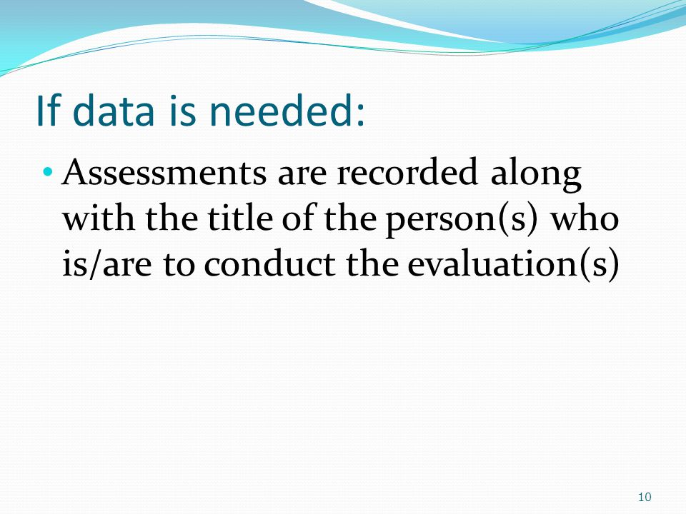 If data is needed: Assessments are recorded along with the title of the person(s) who is/are to conduct the evaluation(s) 10