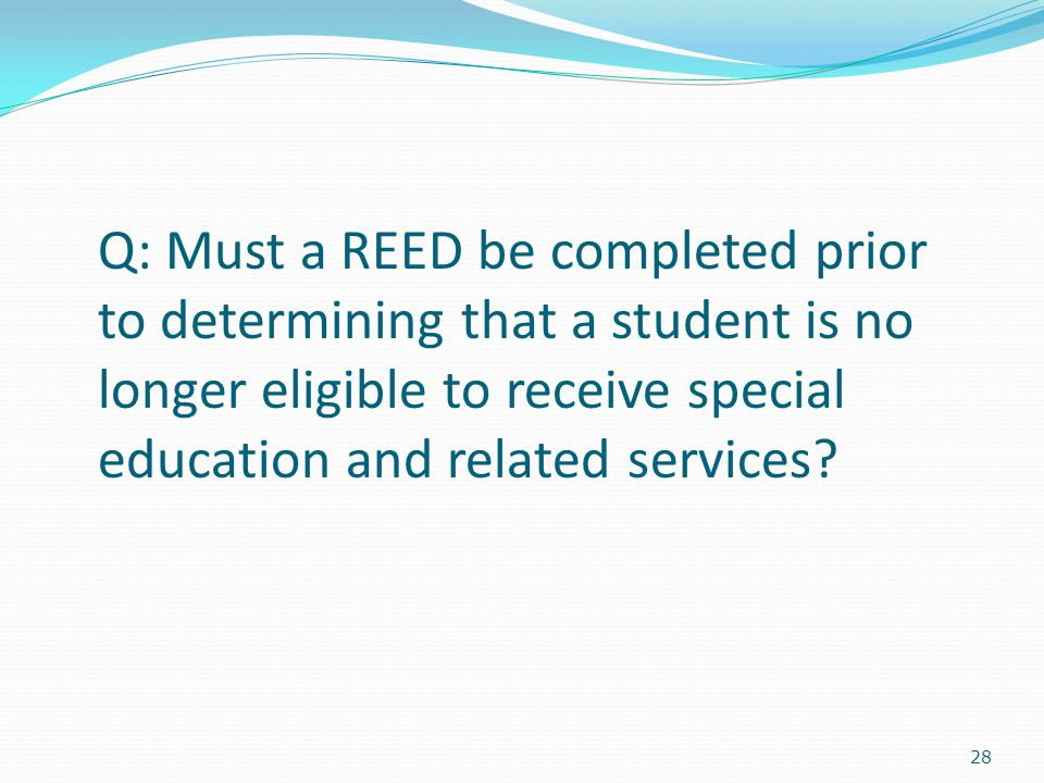 28 Q: Must a REED be completed prior to determining that a student is no longer eligible to receive special education and related services