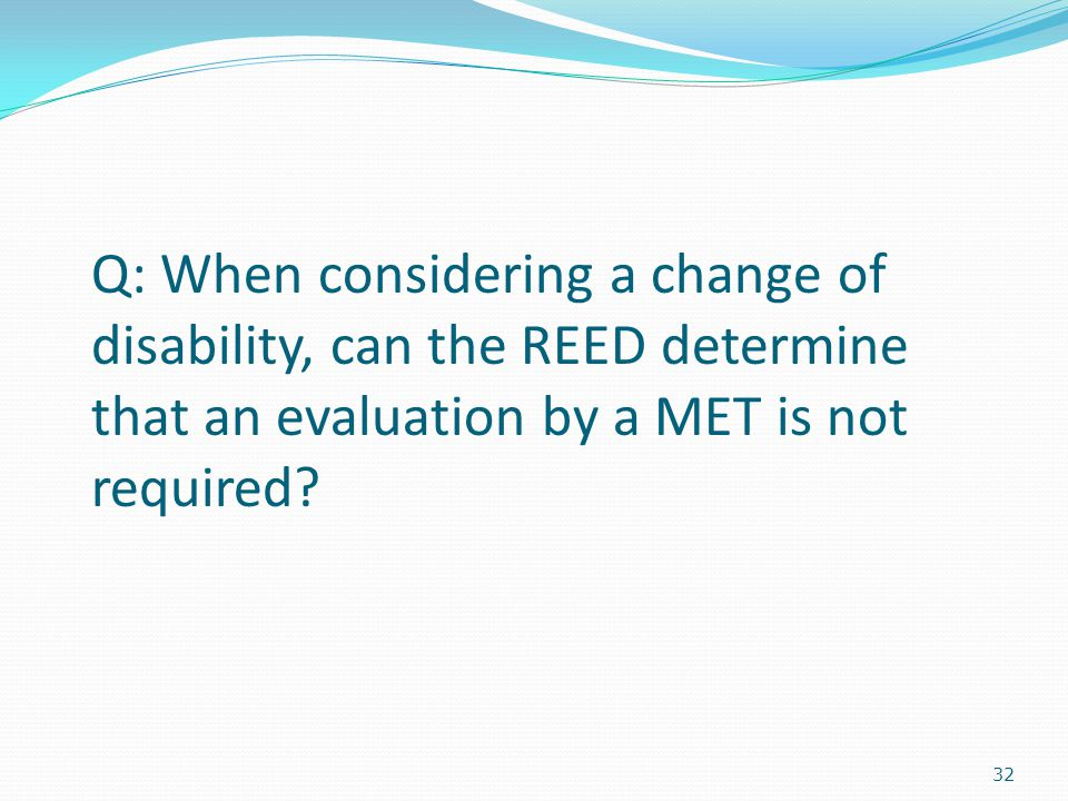 32 Q: When considering a change of disability, can the REED determine that an evaluation by a MET is not required