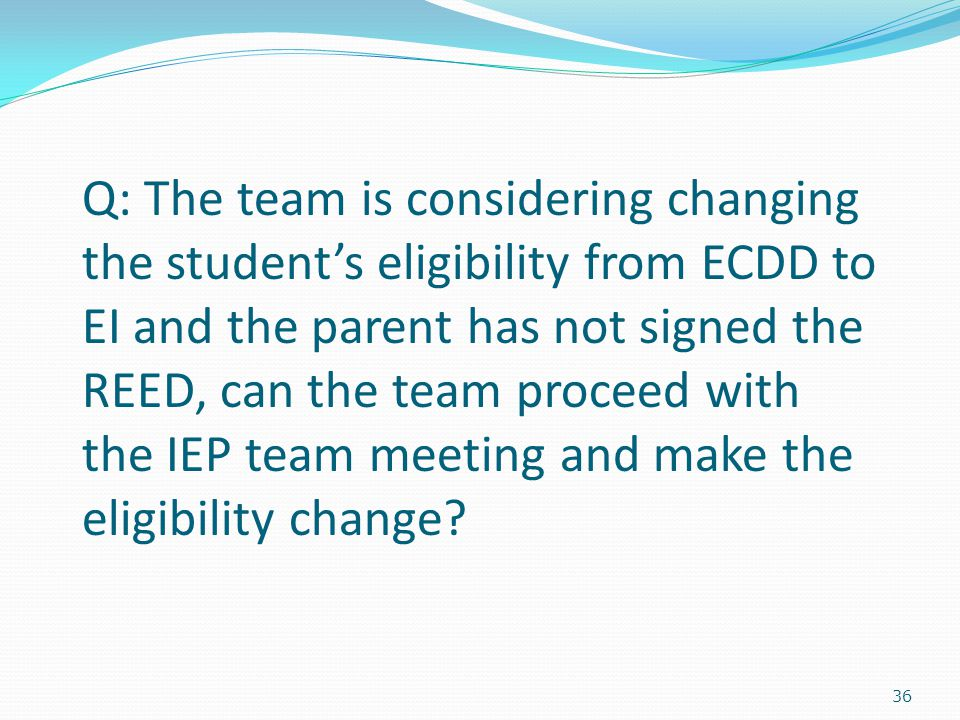 36 Q: The team is considering changing the student's eligibility from ECDD to EI and the parent has not signed the REED, can the team proceed with the IEP team meeting and make the eligibility change