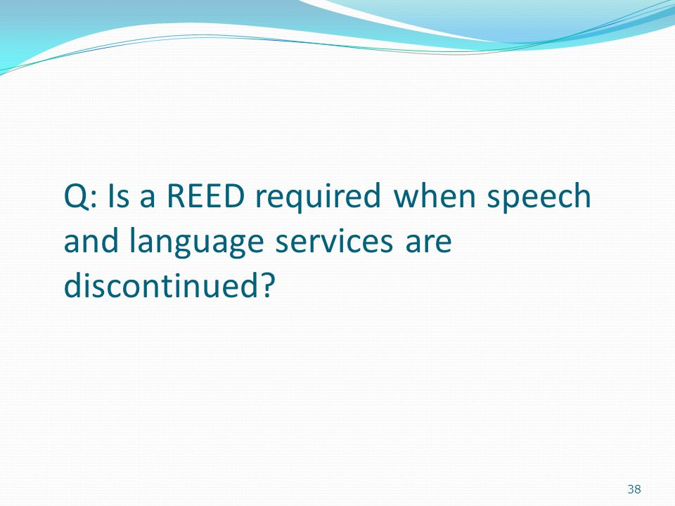 38 Q: Is a REED required when speech and language services are discontinued