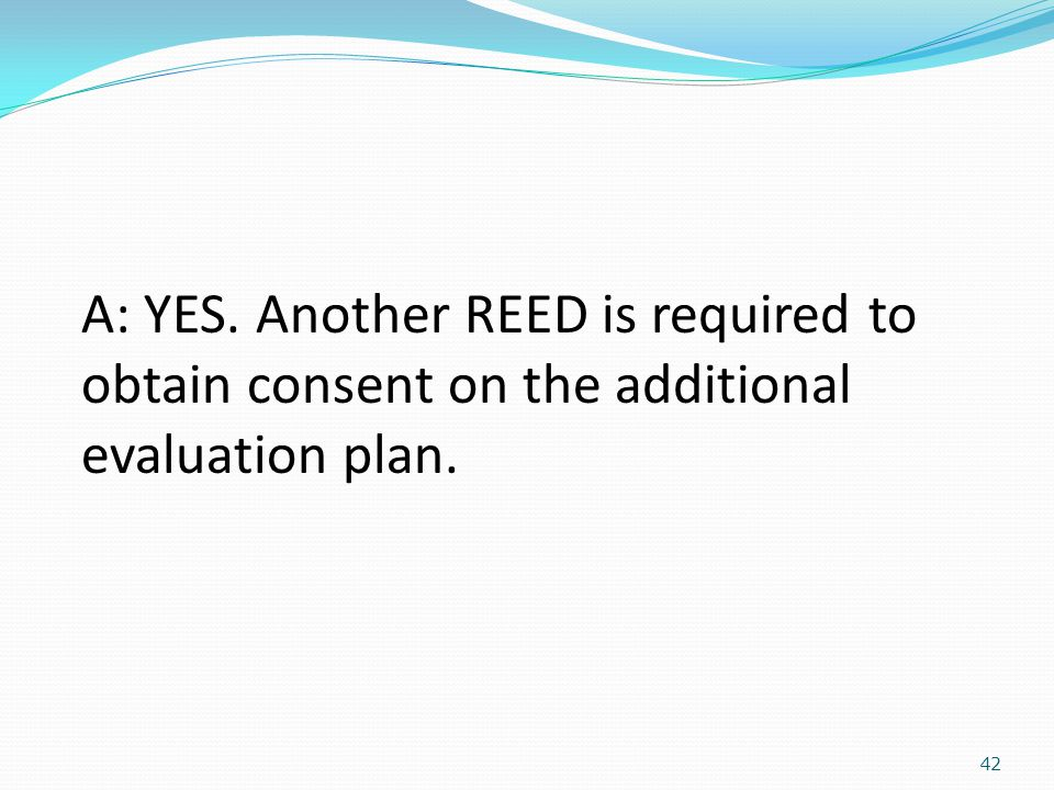 42 A: YES. Another REED is required to obtain consent on the additional evaluation plan.