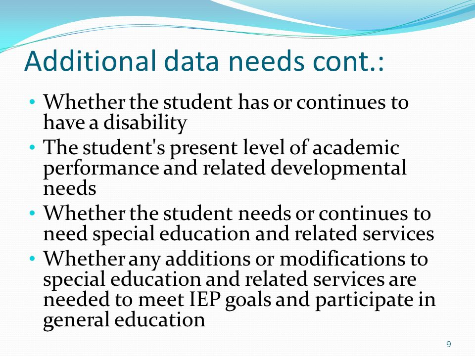 Additional data needs cont.: Whether the student has or continues to have a disability The student s present level of academic performance and related developmental needs Whether the student needs or continues to need special education and related services Whether any additions or modifications to special education and related services are needed to meet IEP goals and participate in general education 9