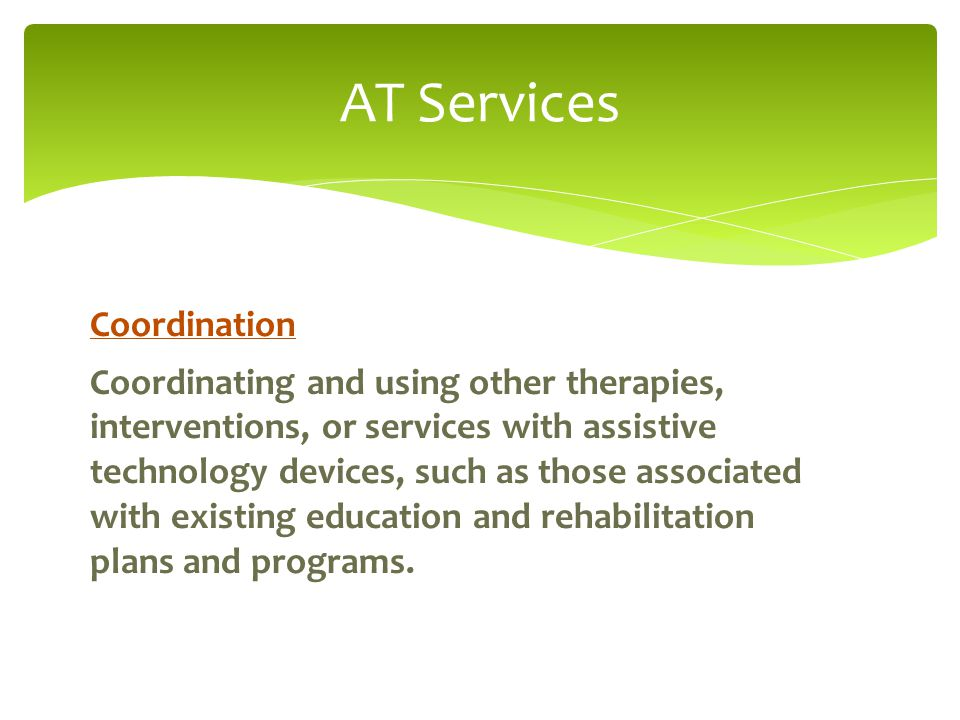 AT Services Coordination Coordinating and using other therapies, interventions, or services with assistive technology devices, such as those associated with existing education and rehabilitation plans and programs.