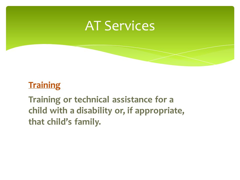 AT Services Training Training or technical assistance for a child with a disability or, if appropriate, that child's family.