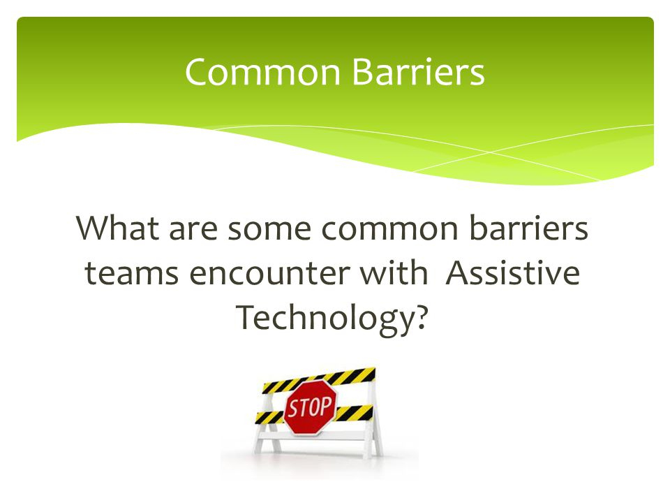What are some common barriers teams encounter with Assistive Technology Common Barriers