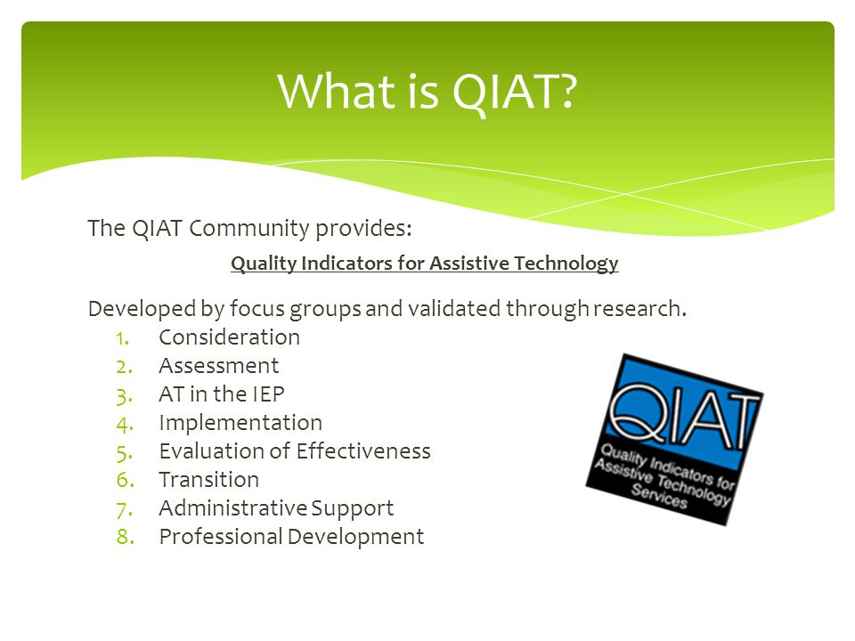 The QIAT Community provides: Quality Indicators for Assistive Technology Developed by focus groups and validated through research.