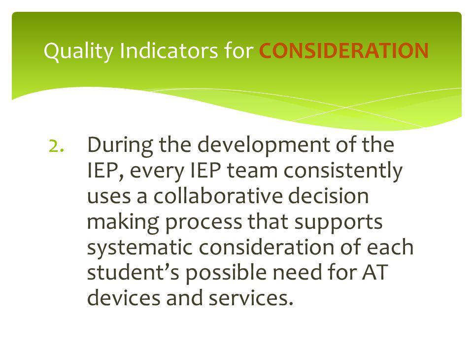 2.During the development of the IEP, every IEP team consistently uses a collaborative decision making process that supports systematic consideration of each student's possible need for AT devices and services.