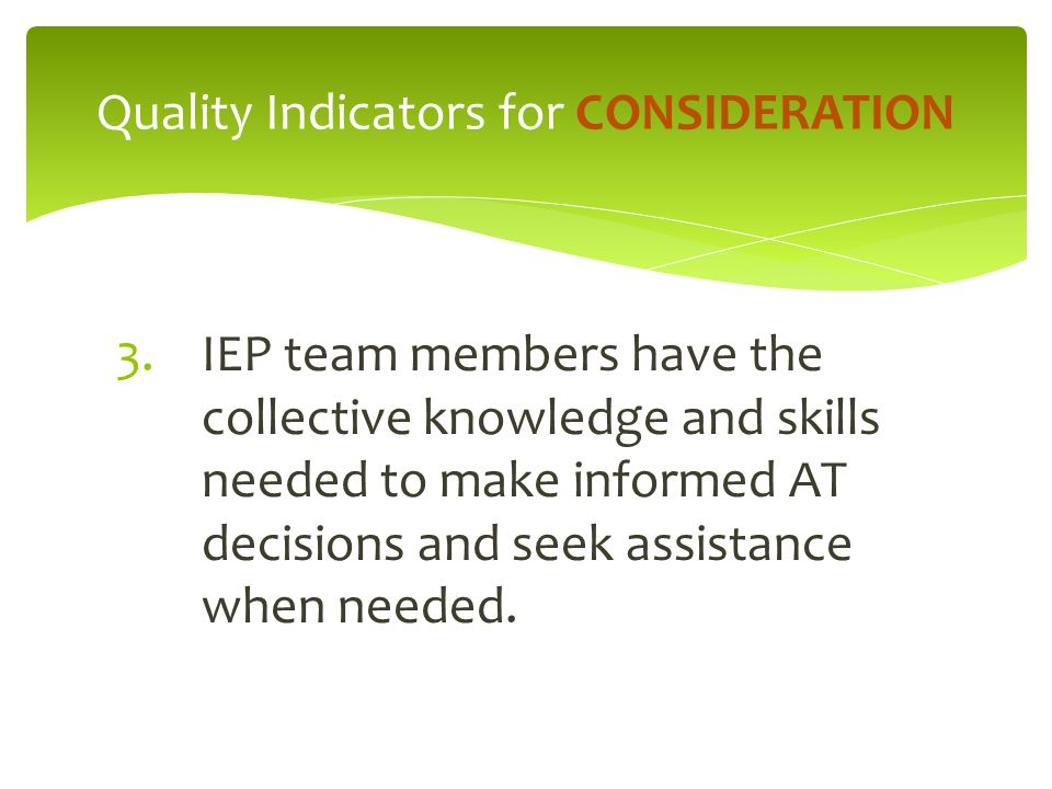 3.IEP team members have the collective knowledge and skills needed to make informed AT decisions and seek assistance when needed.