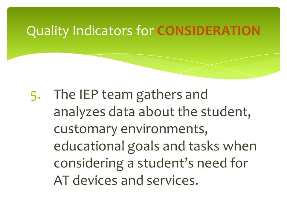 5.The IEP team gathers and analyzes data about the student, customary environments, educational goals and tasks when considering a student's need for AT devices and services.