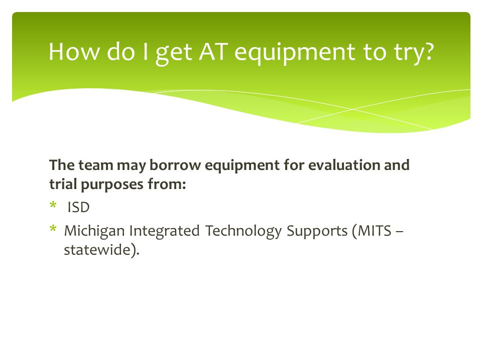 The team may borrow equipment for evaluation and trial purposes from: * ISD *Michigan Integrated Technology Supports (MITS – statewide).