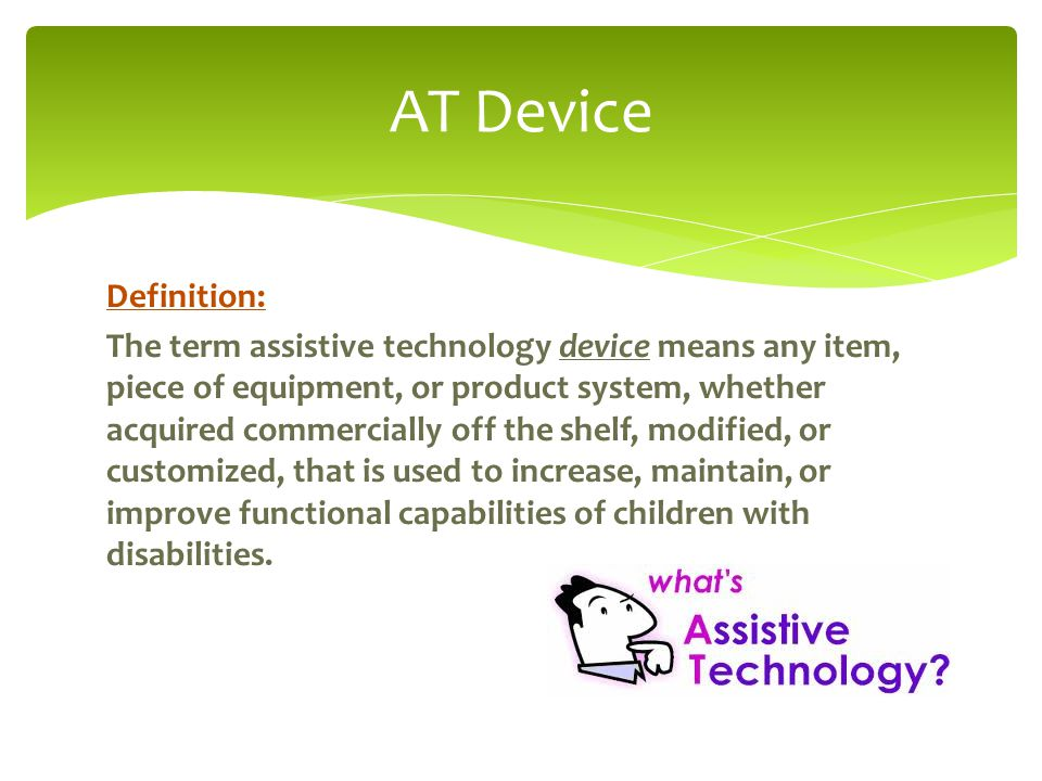 Definition: The term assistive technology device means any item, piece of equipment, or product system, whether acquired commercially off the shelf, modified, or customized, that is used to increase, maintain, or improve functional capabilities of children with disabilities.