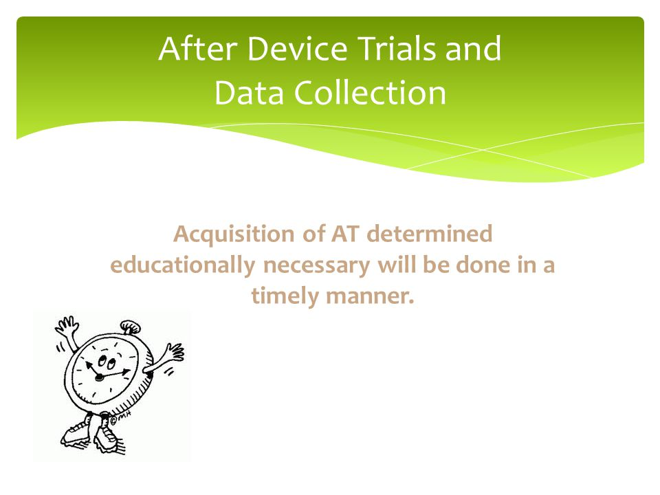 After Device Trials and Data Collection Acquisition of AT determined educationally necessary will be done in a timely manner.