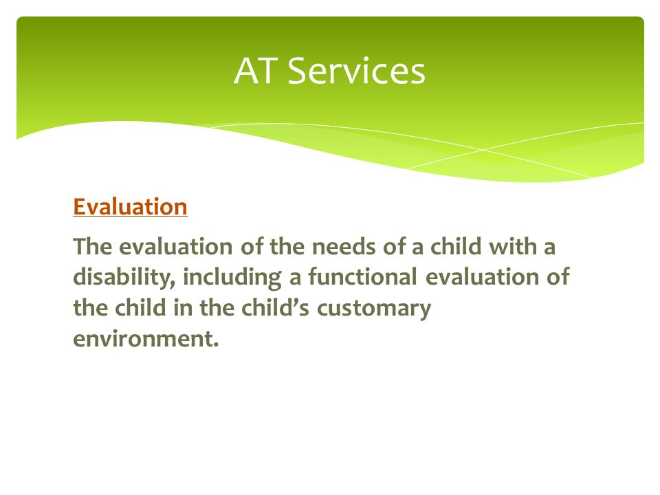 AT Services Evaluation The evaluation of the needs of a child with a disability, including a functional evaluation of the child in the child's customary environment.