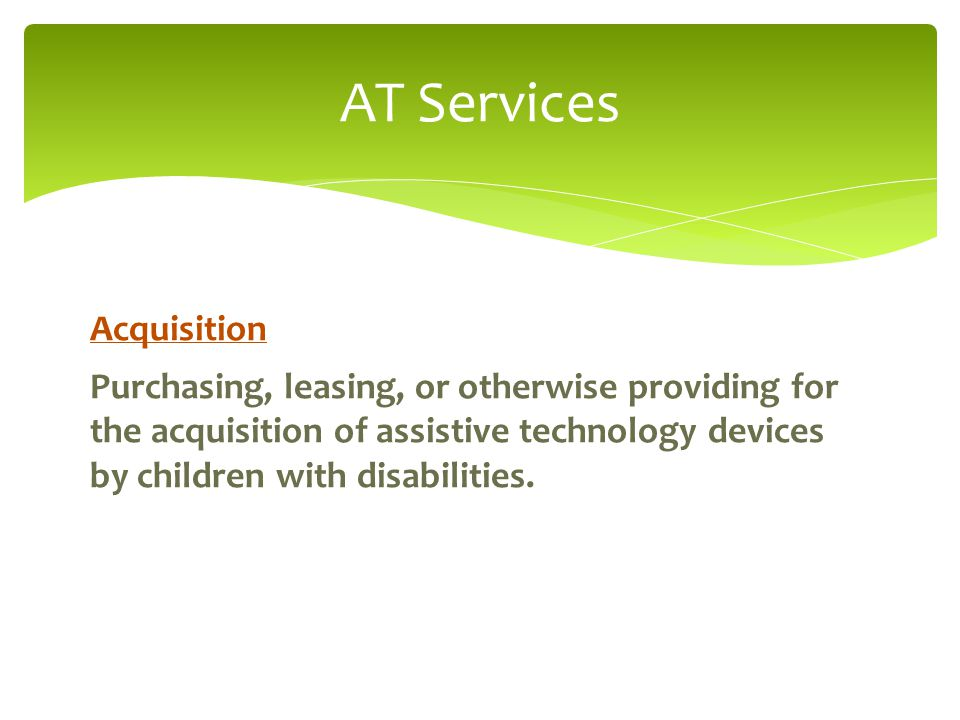 AT Services Acquisition Purchasing, leasing, or otherwise providing for the acquisition of assistive technology devices by children with disabilities.