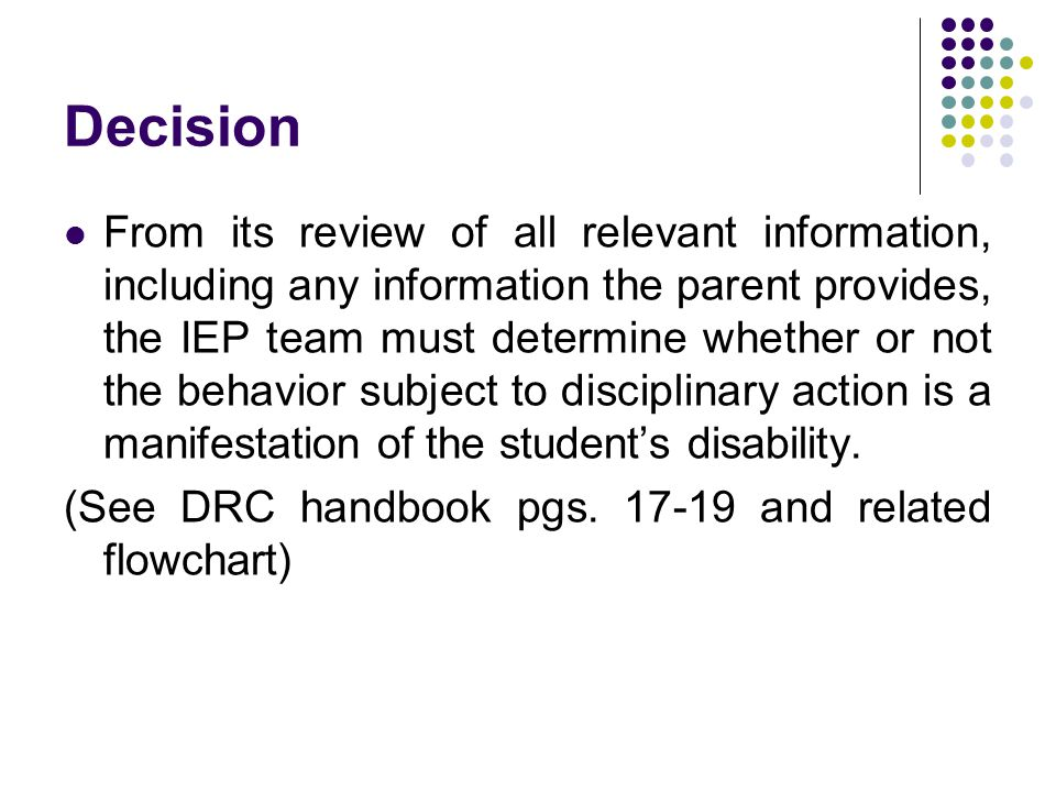 Decision From its review of all relevant information, including any information the parent provides, the IEP team must determine whether or not the behavior subject to disciplinary action is a manifestation of the student's disability.