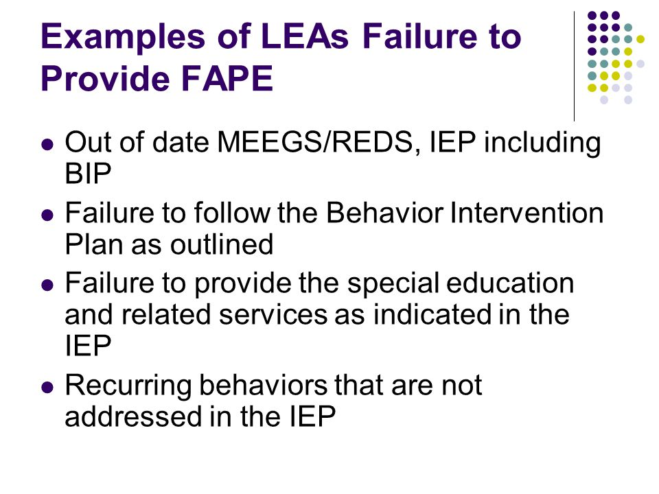 Examples of LEAs Failure to Provide FAPE Out of date MEEGS/REDS, IEP including BIP Failure to follow the Behavior Intervention Plan as outlined Failure to provide the special education and related services as indicated in the IEP Recurring behaviors that are not addressed in the IEP