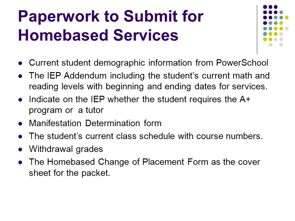 Paperwork to Submit for Homebased Services Current student demographic information from PowerSchool The IEP Addendum including the student's current math and reading levels with beginning and ending dates for services.