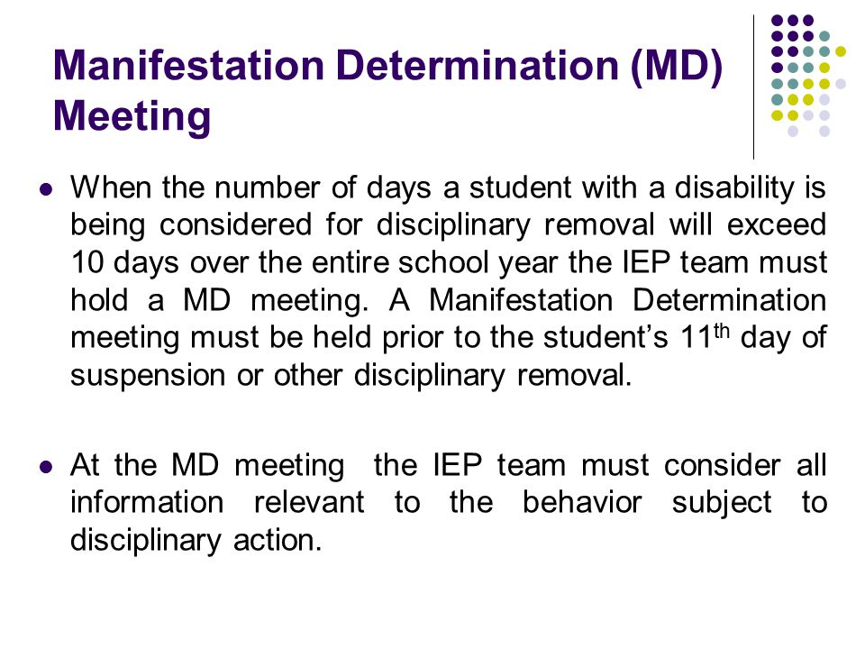 Manifestation Determination (MD) Meeting When the number of days a student with a disability is being considered for disciplinary removal will exceed 10 days over the entire school year the IEP team must hold a MD meeting.