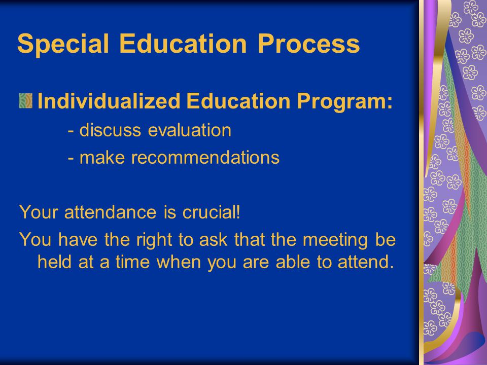 Special Education Process Individualized Education Program: - discuss evaluation - make recommendations Your attendance is crucial.