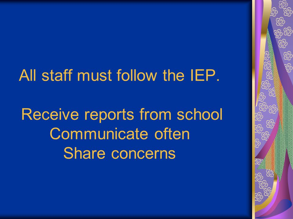 All staff must follow the IEP. Receive reports from school Communicate often Share concerns