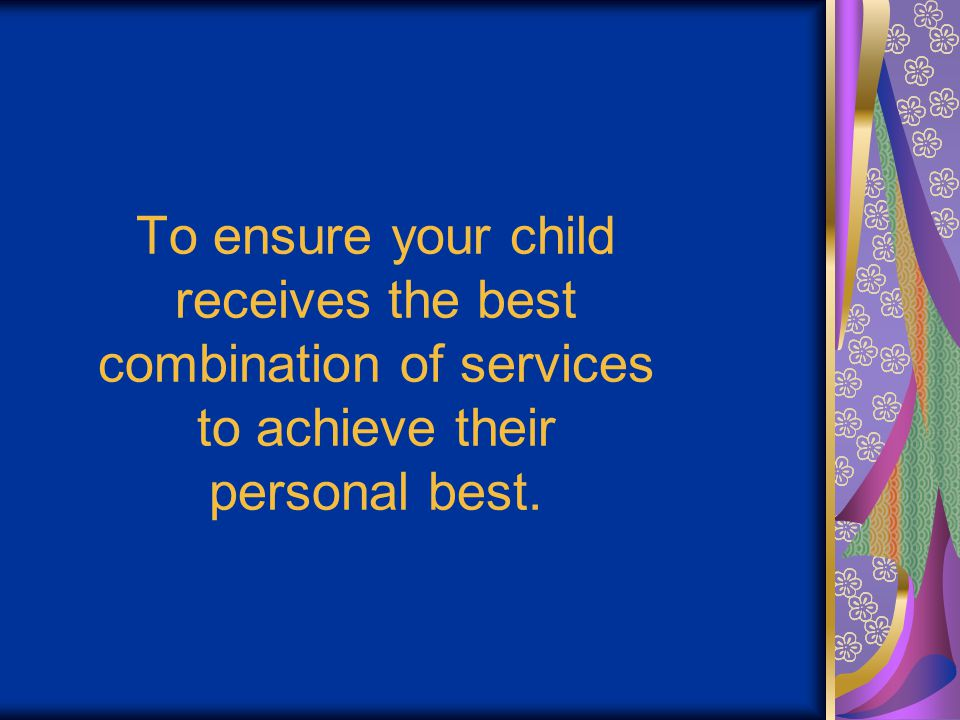 To ensure your child receives the best combination of services to achieve their personal best.