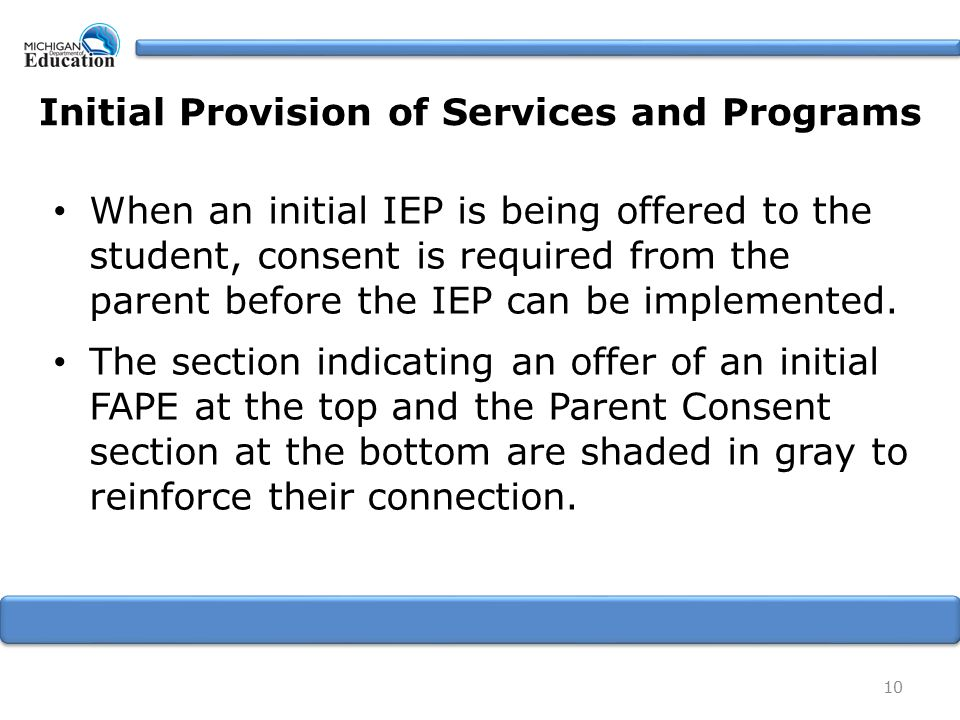 Initial Provision of Services and Programs When an initial IEP is being offered to the student, consent is required from the parent before the IEP can be implemented.