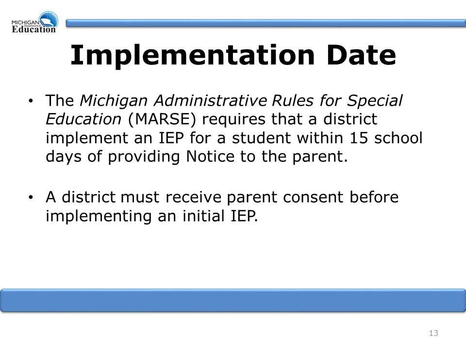 Implementation Date The Michigan Administrative Rules for Special Education (MARSE) requires that a district implement an IEP for a student within 15 school days of providing Notice to the parent.