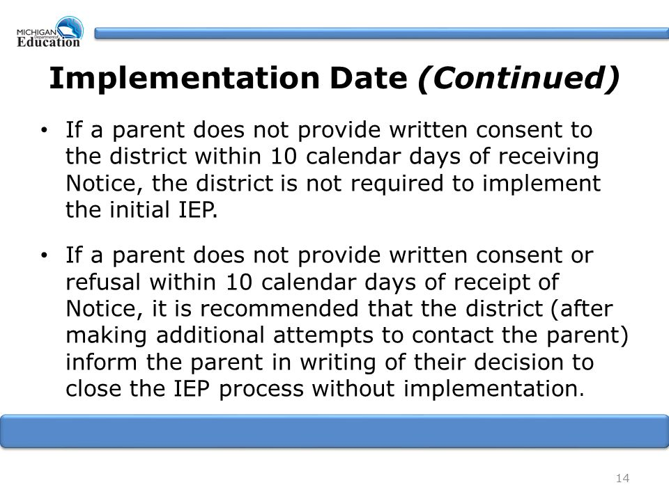 Implementation Date (Continued) If a parent does not provide written consent to the district within 10 calendar days of receiving Notice, the district is not required to implement the initial IEP.