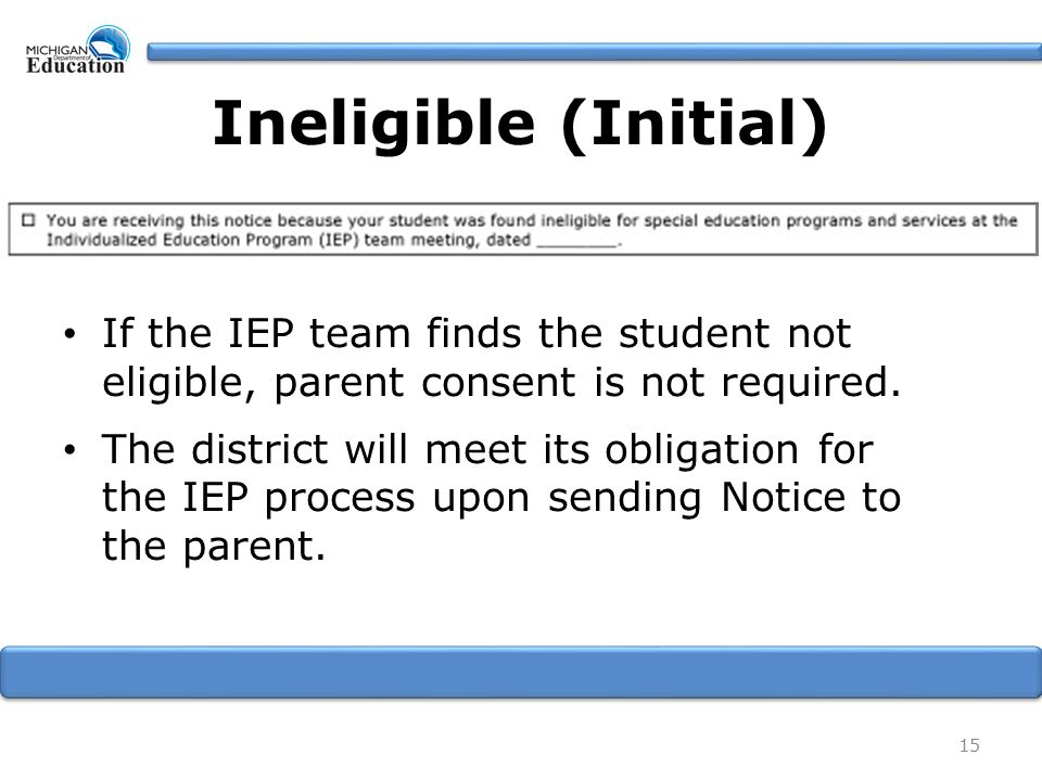 Ineligible (Initial) If the IEP team finds the student not eligible, parent consent is not required.