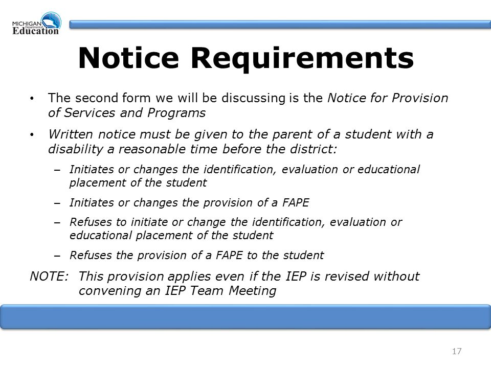 Notice Requirements The second form we will be discussing is the Notice for Provision of Services and Programs Written notice must be given to the parent of a student with a disability a reasonable time before the district: – Initiates or changes the identification, evaluation or educational placement of the student – Initiates or changes the provision of a FAPE – Refuses to initiate or change the identification, evaluation or educational placement of the student – Refuses the provision of a FAPE to the student NOTE: This provision applies even if the IEP is revised without convening an IEP Team Meeting 17