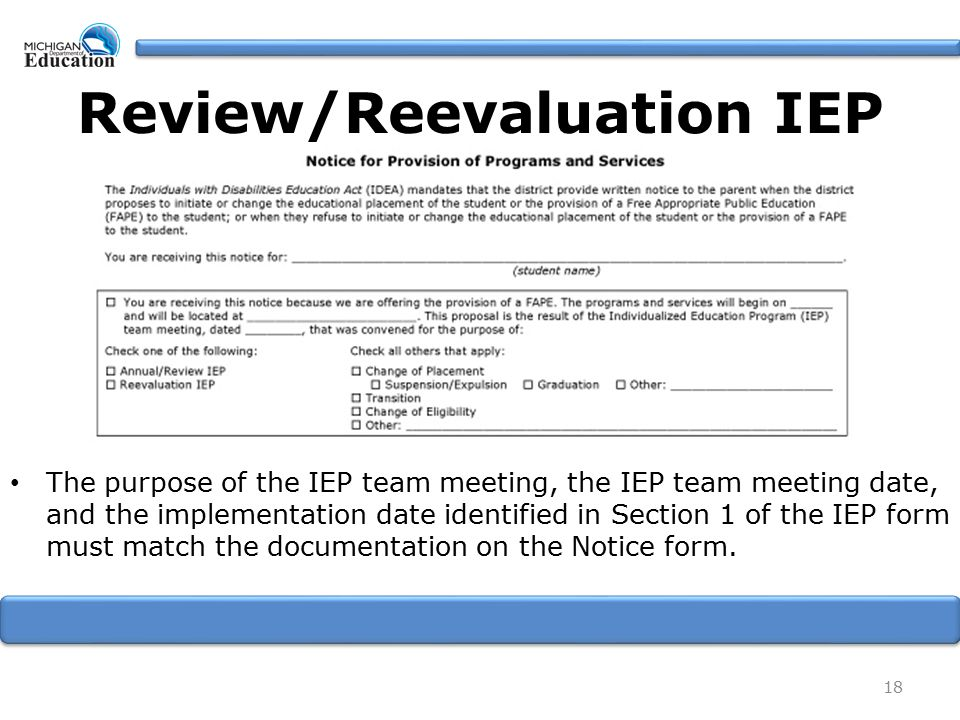 The purpose of the IEP team meeting, the IEP team meeting date, and the implementation date identified in Section 1 of the IEP form must match the documentation on the Notice form.