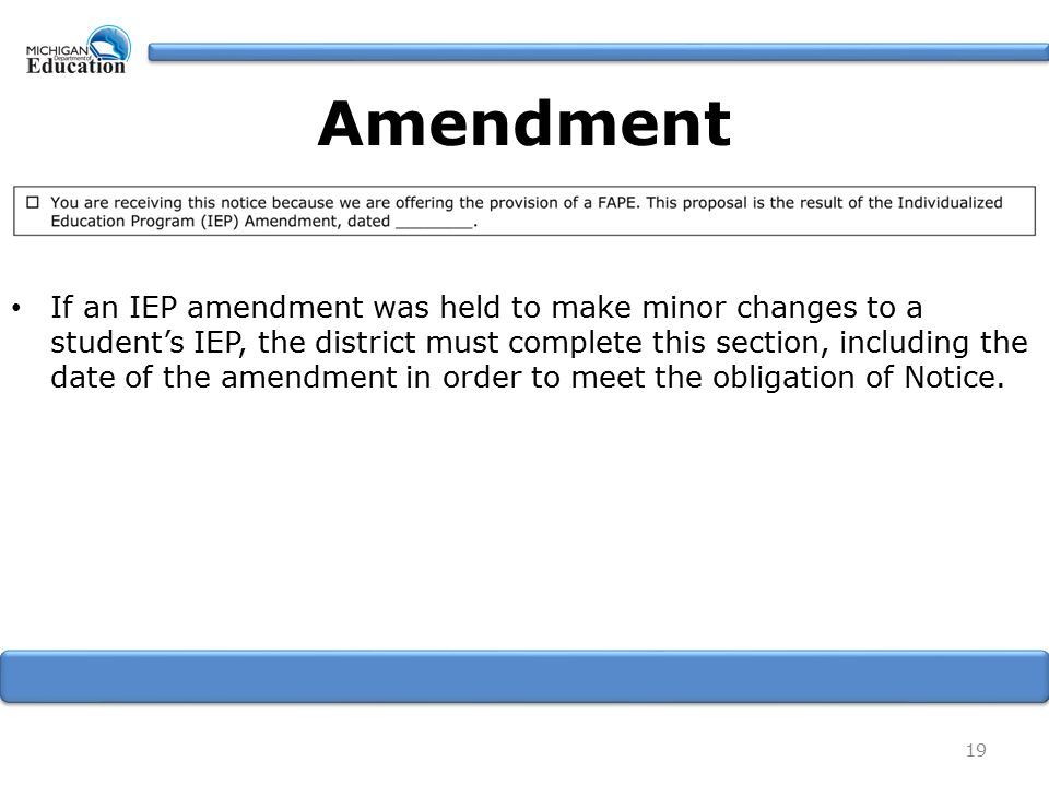 If an IEP amendment was held to make minor changes to a student's IEP, the district must complete this section, including the date of the amendment in order to meet the obligation of Notice.