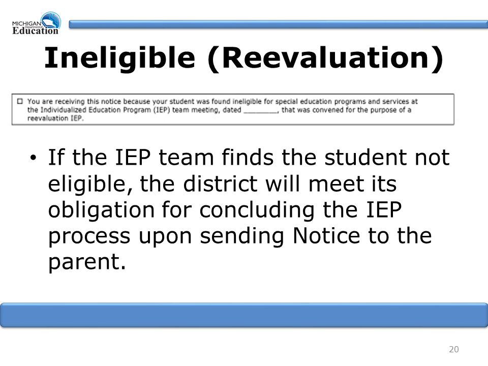 Ineligible (Reevaluation) If the IEP team finds the student not eligible, the district will meet its obligation for concluding the IEP process upon sending Notice to the parent.