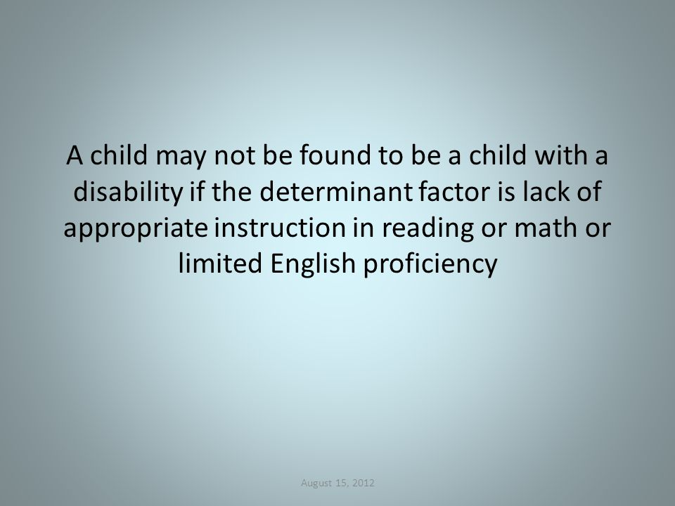 A child may not be found to be a child with a disability if the determinant factor is lack of appropriate instruction in reading or math or limited English proficiency August 15, 2012