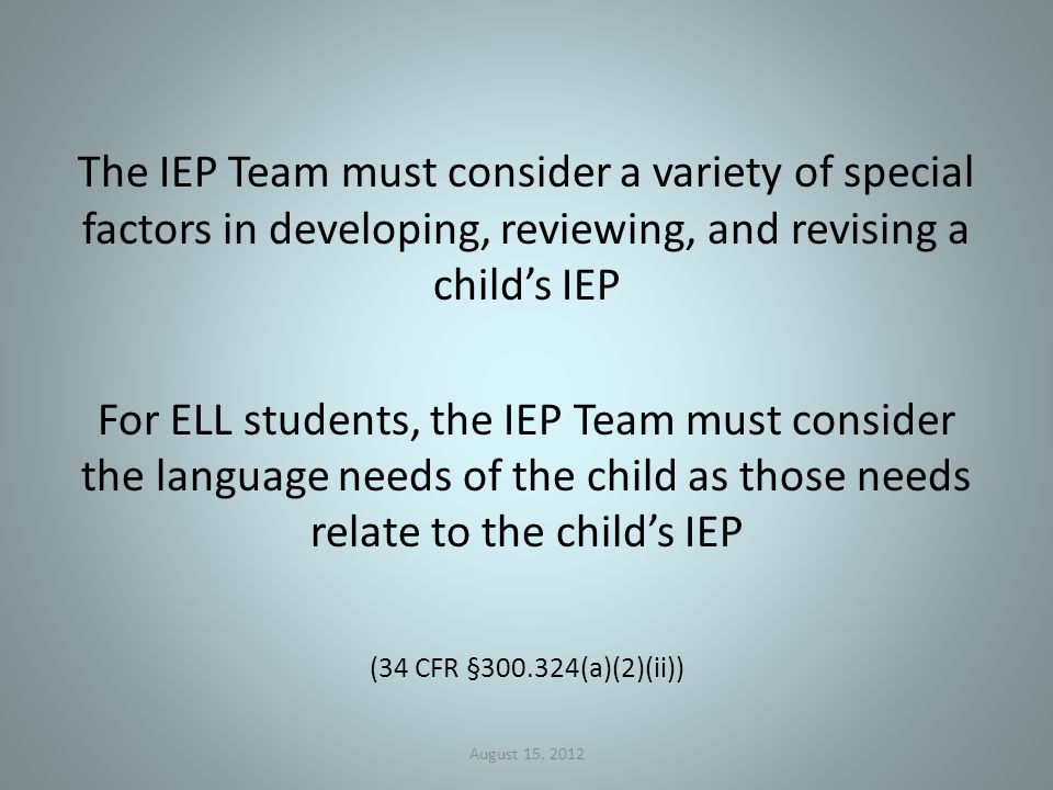 The IEP Team must consider a variety of special factors in developing, reviewing, and revising a child's IEP For ELL students, the IEP Team must consider the language needs of the child as those needs relate to the child's IEP (34 CFR § (a)(2)(ii)) August 15, 2012
