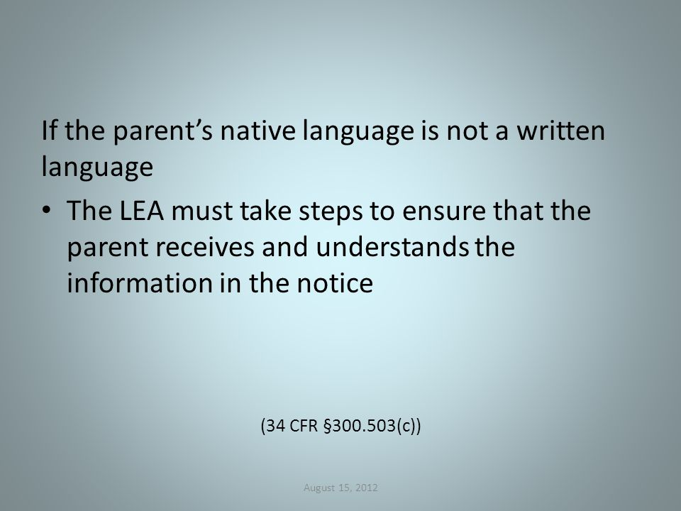 If the parent's native language is not a written language The LEA must take steps to ensure that the parent receives and understands the information in the notice (34 CFR § (c)) August 15, 2012
